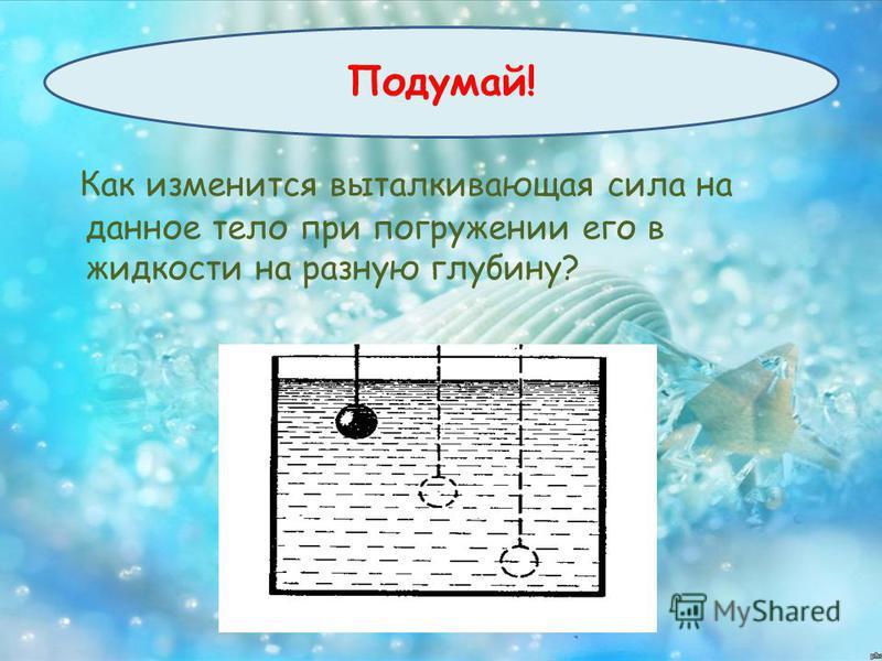 Как изменится выталкивающая сила на данное тело при погружении его в жидкости на разную глубину?