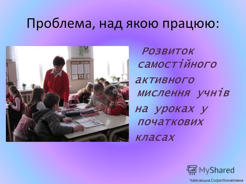 Проблема, над якою працюю: Розвиток самостійного активного мислення учнів на уроках у початкових класах Чайковська Софія Михайлівна