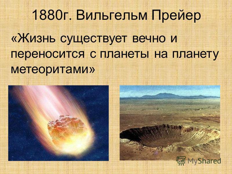 1880 г. Вильгельм Прейер «Жизнь существует вечно и переносится с планеты на планету метеоритами»
