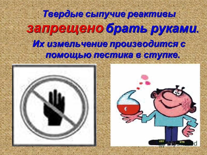 Твердые сыпучие реактивы запрещено брать руками. Их измельчение производится с помощью пестика в ступке.