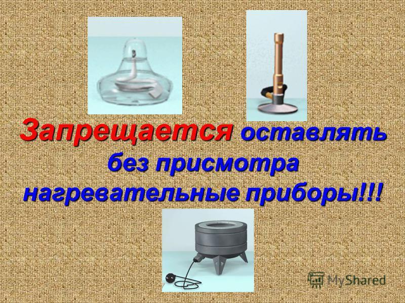 Запрещается оставлять без присмотра нагревательные приборы!!!