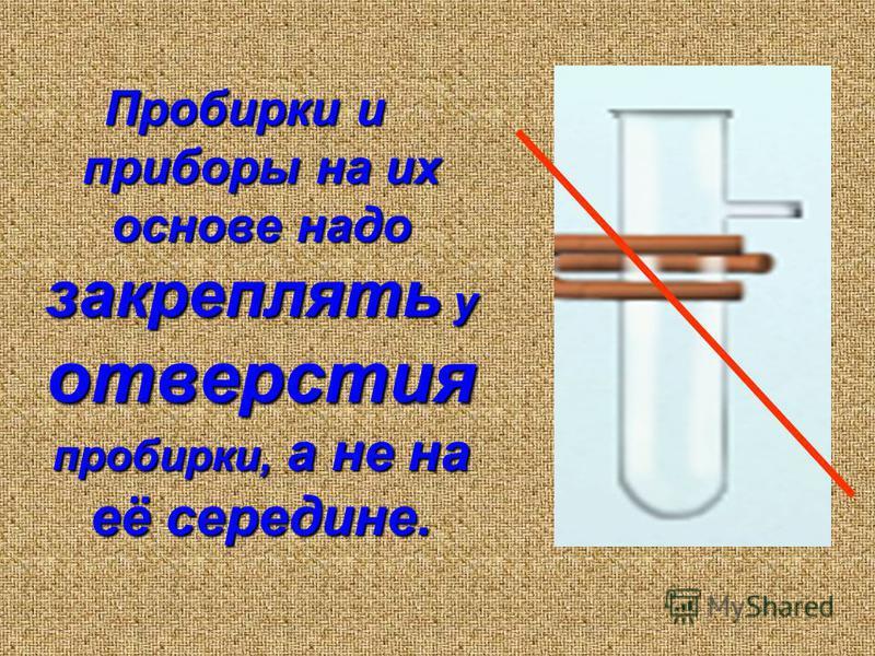 Пробирки и приборы на их основе надо закреплять у отверстия пробирки, а не на её середине.
