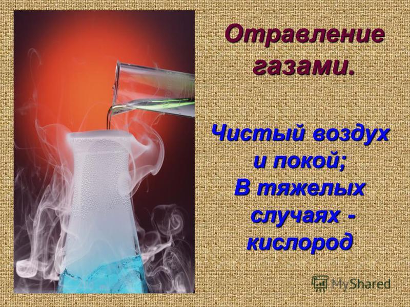 Отравление газами. Чистый воздух и покой; В тяжелых случаях - кислород случаях - кислород