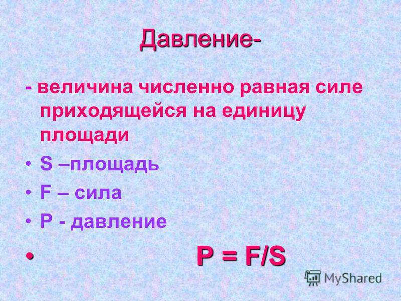 Давление- - величина численно равная силе приходящейся на единицу площади S –площадь F – сила P - давление P P = F/S