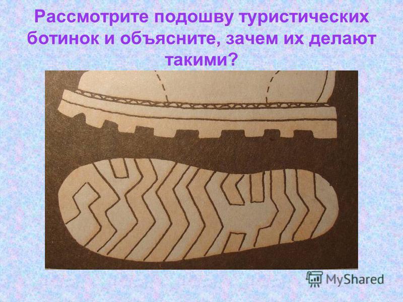 Рассмотрите подошву туристических ботинок и объясните, зачем их делают такими?