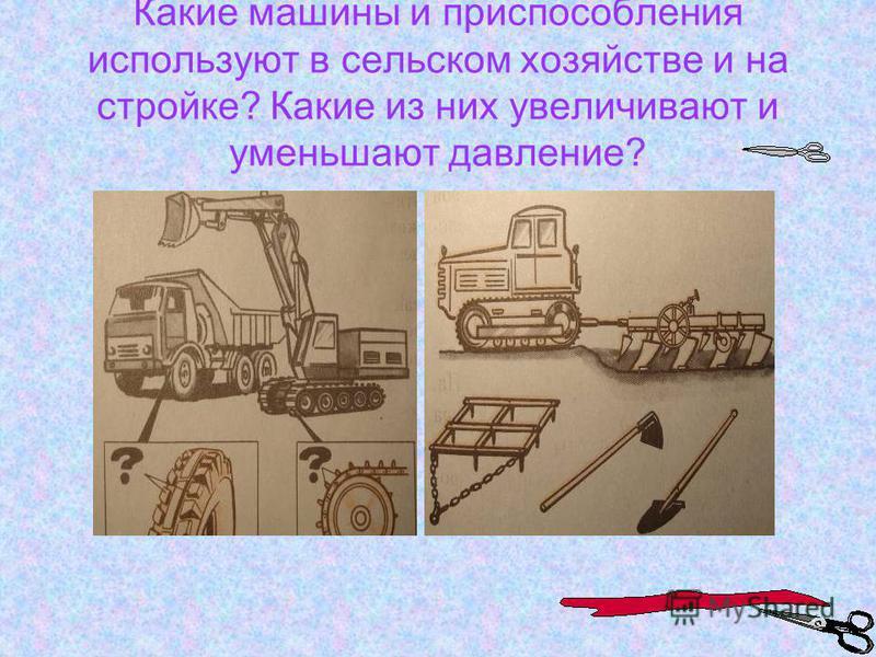 Какие машины и приспособления используют в сельском хозяйстве и на стройке? Какие из них увеличивают и уменьшают давление?