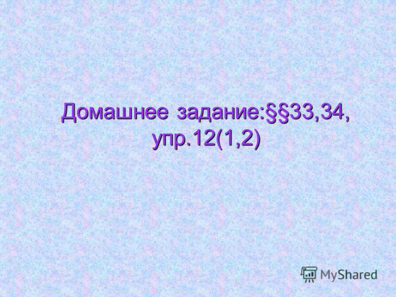 Домашнее задание:§§33,34, упр.12(1,2)