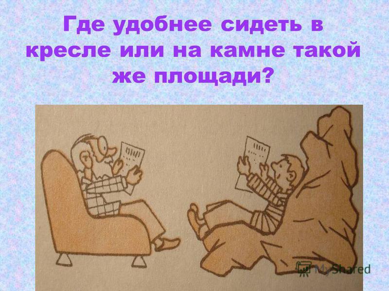 Где удобнее сидеть в кресле или на камне такой же площади?