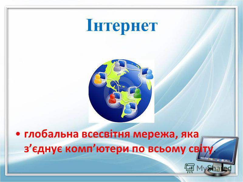 Інтернет глобальна всесвітня мережа, яка зєднує компютери по всьому світу.