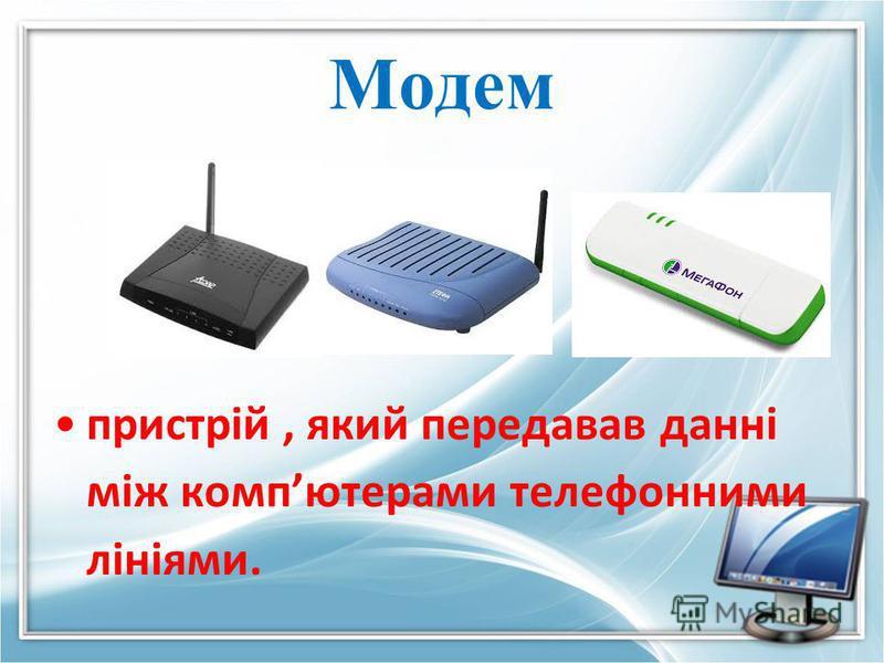Модем пристрій, який передавав данні між компютерами телефонними лініями.