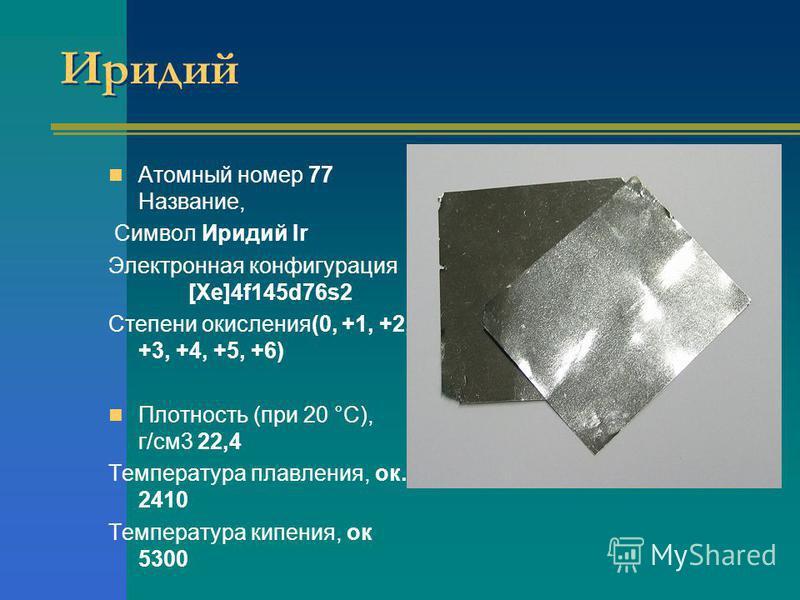 Иридий Атомный номер 77 Название, Символ Иридий Ir Электронная конфигурация [Xe]4f145d76s2 Степени окисления(0, +1, +2, +3, +4, +5, +6) Плотность (при 20 °С), г/см 3 22,4 Температура плавления, ок. 2410 Температура кипения, ок 5300