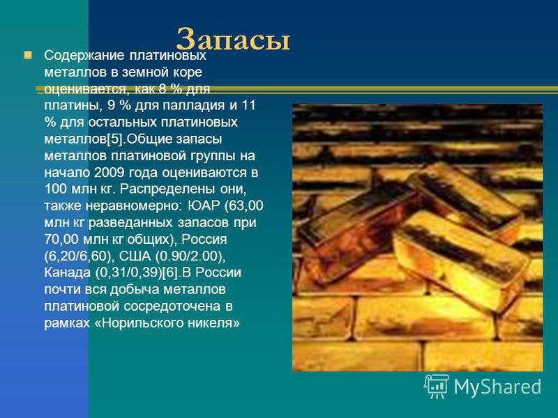 Запасы Содержание платиновых металлов в земной коре оценивается, как 8 % для платины, 9 % для палладия и 11 % для остальных платиновых металлов[5].Общие запасы металлов платиновой группы на начало 2009 года оцениваются в 100 млн кг. Распределены они,