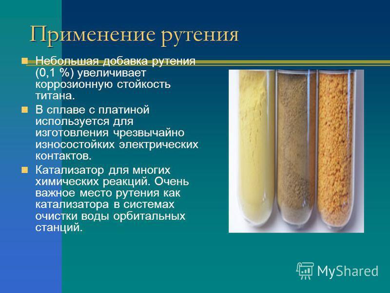 Применение рутения Небольшая добавка рутения (0,1 %) увеличивает коррозионную стойкость титана. В сплаве с платиной используется для изготовления чрезвычайно износостойких электрических контактов. Катализатор для многих химических реакций. Очень важн