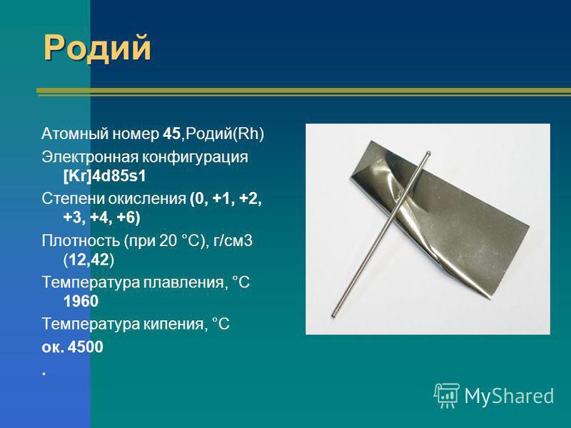 Родий Атомный номер 45,Родий(Rh) Электронная конфигурация [Kr]4d85s1 Степени окисления (0, +1, +2, +3, +4, +6) Плотность (при 20 °С), г/см 3 (12,42) Температура плавления, °С 1960 Температура кипения, °С ок. 4500.