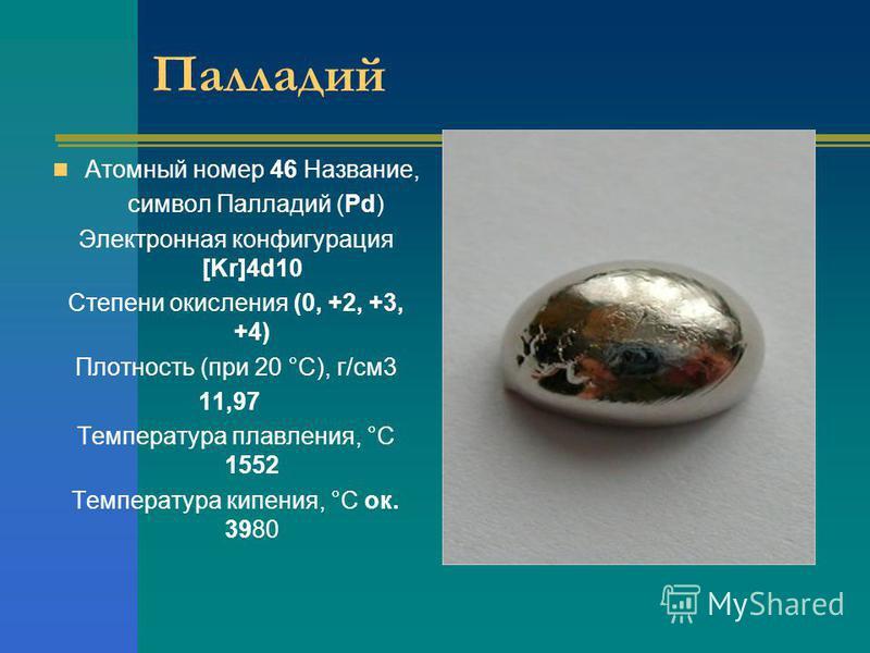 Палладий Атомный номер 46 Название, символ Палладий (Pd) Электронная конфигурация [Kr]4d10 Степени окисления (0, +2, +3, +4) Плотность (при 20 °С), г/см 3 11,97 Температура плавления, °С 1552 Температура кипения, °С ок. 3980
