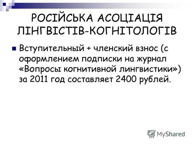РОСІЙСЬКА АСОЦІАЦІЯ ЛІНГВІСТІВ-КОГНІТОЛОГІВ Вступительный + членский взнос (с оформлением подписки на журнал «Вопросы когнитивной лингвистики») за 2011 год составляет 2400 рублей.