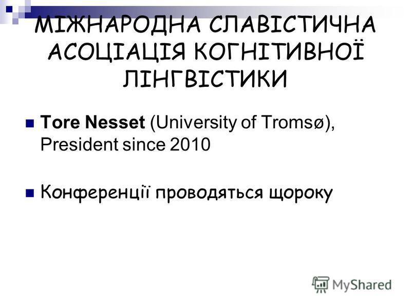 МІЖНАРОДНА СЛАВІСТИЧНА АСОЦІАЦІЯ КОГНІТИВНОЇ ЛІНГВІСТИКИ Tore Nesset (University of Tromsø), President since 2010 Конференції проводяться щороку