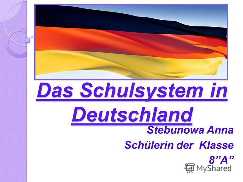 Das Schulsystem in Deutschland Stebunowa Anna Schülerin der Klasse 8A
