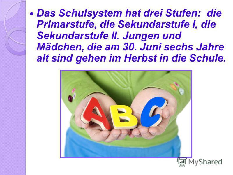 Das Schulsystem hat drei Stufen: die Primarstufe, die Sekundarstufe I, die Sekundarstufe II. Jungen und Mädchen, die am 30. Juni sechs Jahre alt sind gehen im Herbst in die Schule.