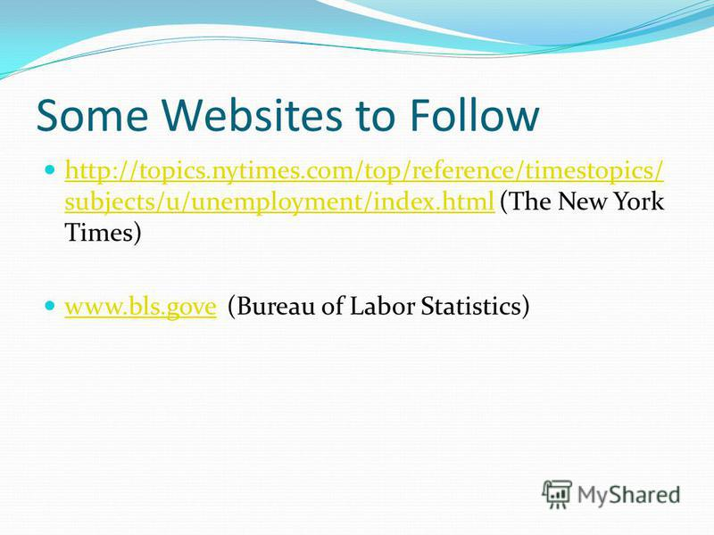 Some Websites to Follow http://topics.nytimes.com/top/reference/timestopics/ subjects/u/unemployment/index.html (The New York Times) http://topics.nytimes.com/top/reference/timestopics/ subjects/u/unemployment/index.html www.bls.gove (Bureau of Labor