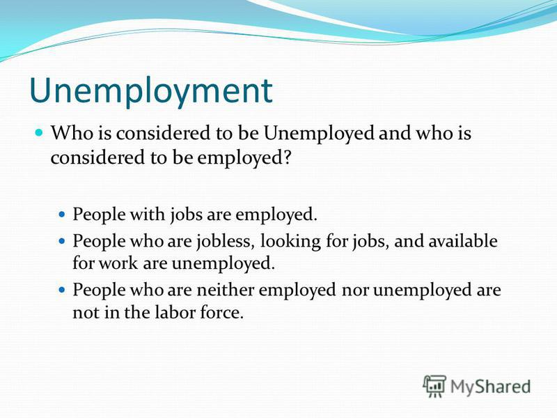 Unemployment Who is considered to be Unemployed and who is considered to be employed? People with jobs are employed. People who are jobless, looking for jobs, and available for work are unemployed. People who are neither employed nor unemployed are n