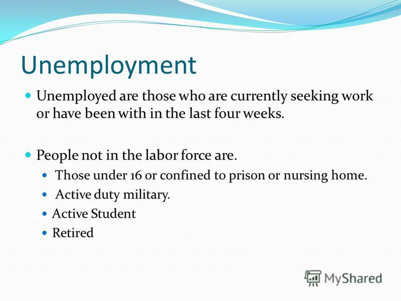 Unemployment Unemployed are those who are currently seeking work or have been with in the last four weeks. People not in the labor force are. Those under 16 or confined to prison or nursing home. Active duty military. Active Student Retired