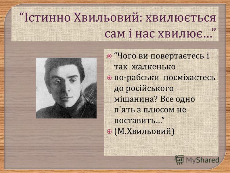 Чого ви повертаєтесь і так жалкенько по - рабськи посміхаєтесь до російського міщанина ? Все одно п ' ять з плюсом не поставить … ( М. Хвильовий )