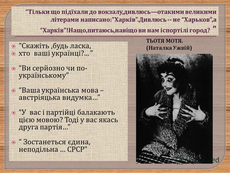 ТЬОТЯ МОТЯ. (Наталка Ужвій) Скажіть, будь ласка, хто ваші українці ?... Ви серйозно чи по - українському Ваша українська мова – австріяцька видумка … У вас і партійці балакають цією мовою ? Тоді у вас якась друга партія … Зостанеться єдина, неподільн