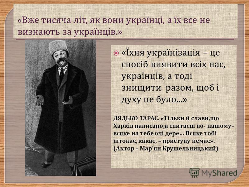 « Їхня українізація – це спосіб виявити всіх нас, українців, а тоді знищити разом, щоб і духу не було...» ДЯДЬКО ТАРАС. «Тільки й слави,що Харків написано,а спитаєш по- нашому– всяке на тебе очі дере… Всяке тобі штокає, какає, – приступу немає». (Акт