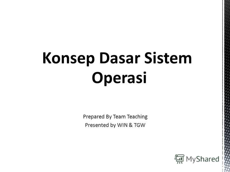 Sistem Operasi Konsep Dasar Sistem Operasi Prepared By Team Teaching Presented by WIN & TGW