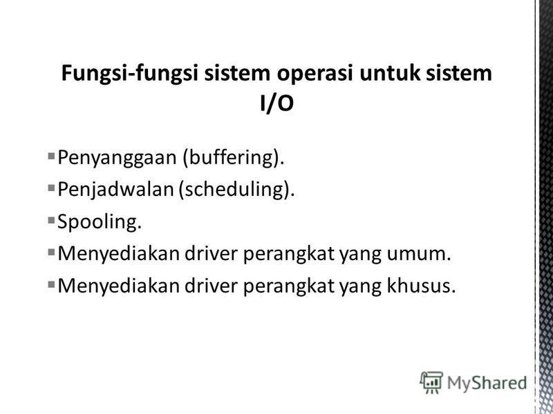 Penyanggaan (buffering). Penjadwalan (scheduling). Spooling. Menyediakan driver perangkat yang umum. Menyediakan driver perangkat yang khusus.