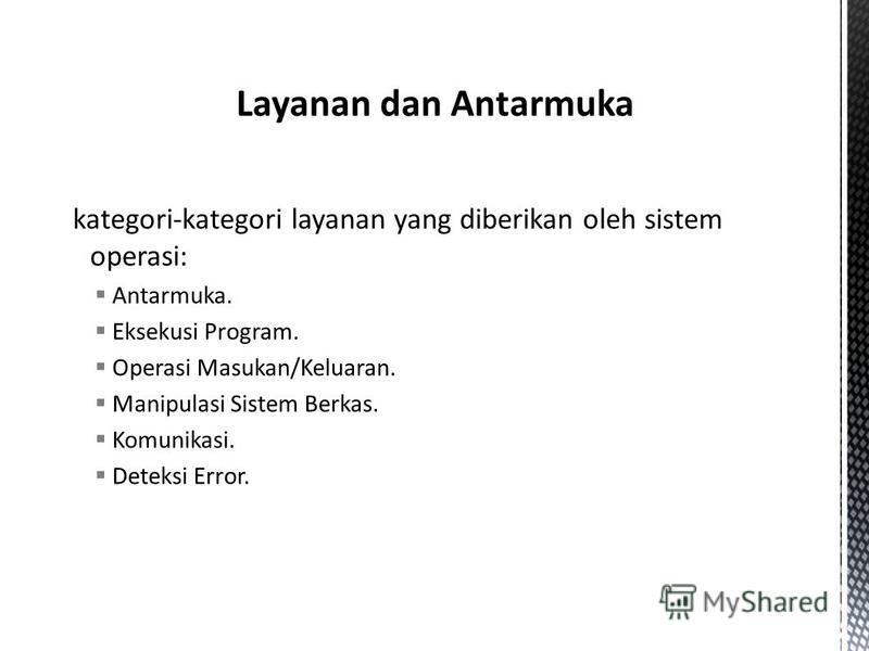 kategori-kategori layanan yang diberikan oleh sistem operasi: Antarmuka. Eksekusi Program. Operasi Masukan/Keluaran. Manipulasi Sistem Berkas. Komunikasi. Deteksi Error.
