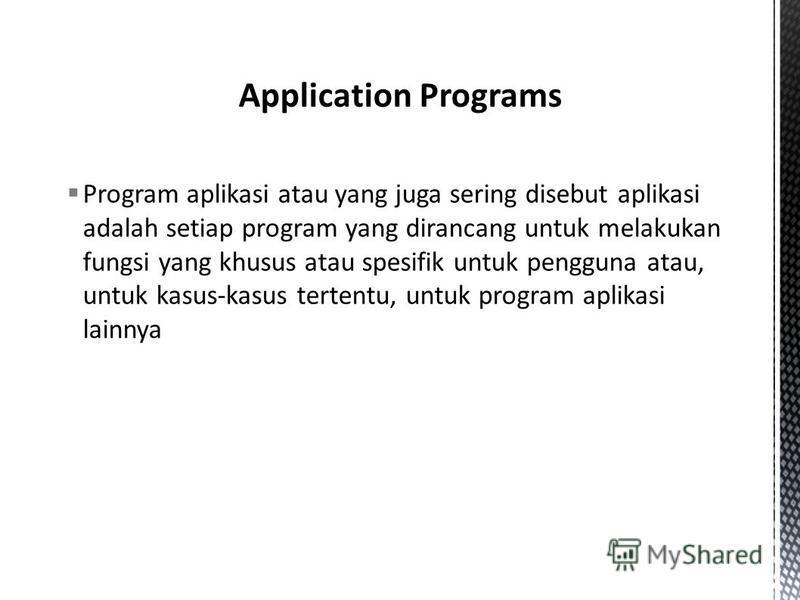 Program aplikasi atau yang juga sering disebut aplikasi adalah setiap program yang dirancang untuk melakukan fungsi yang khusus atau spesifik untuk pengguna atau, untuk kasus-kasus tertentu, untuk program aplikasi lainnya