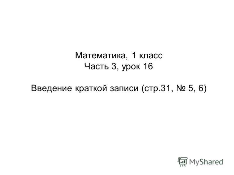 Математика, 1 класс Часть 3, урок 16 Введение краткой записи (стр.31, 5, 6)