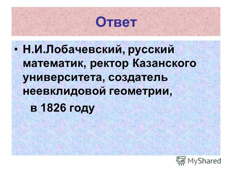 Ответ Н.И.Лобачевский, русский математик, ректор Казанского университета, создатель неевклидовой геометрии, в 1826 году