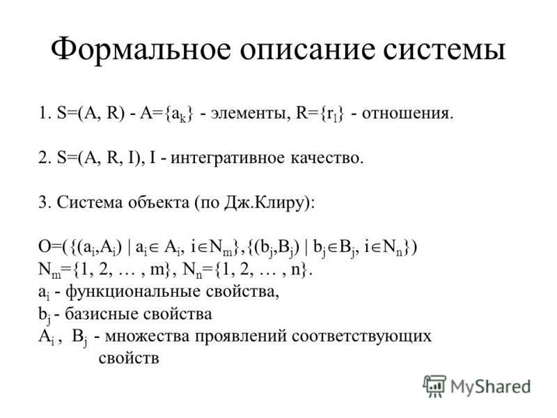 Формальное описание системы 1. S=(A, R) - A={a k } - элементы, R={r l } - отношения. 2. S=(A, R, I), I - интегративное качество. 3. Система объекта (по Дж.Клиру): O=({(a i,A i ) | a i A i, i N m },{(b j,B j ) | b j B j, i N n }) N m ={1, 2, …, m}, N