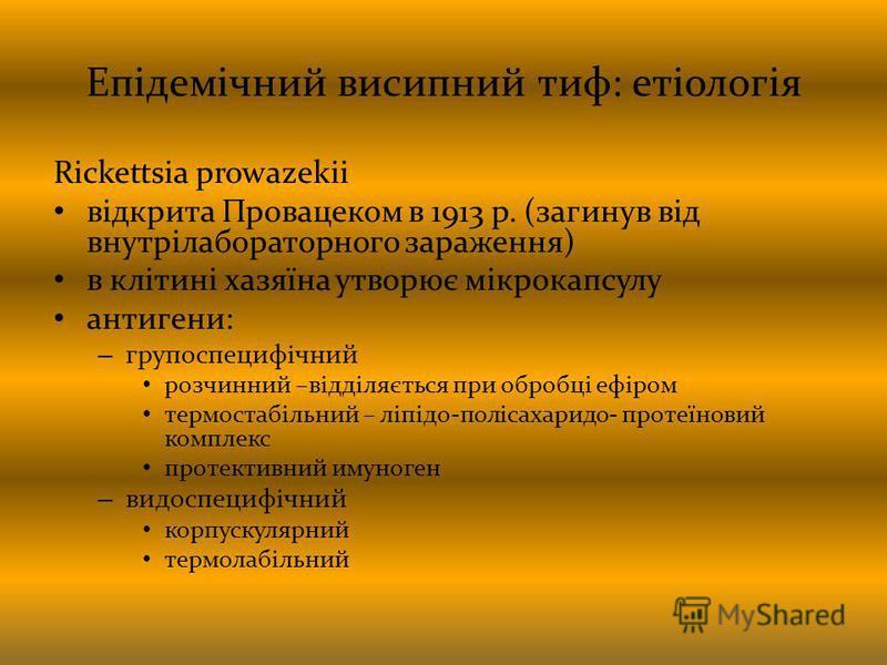 Епідемічний висипний тиф: етіологія Rickettsia prowazekii відкрита Провацеком в 1913 р. (загинув від внутрілабораторного зараження) в клітині хазяїна утворює мікрокапсулу антигени: – групоспецифічний розчинний –відділяється при обробці ефіром термост