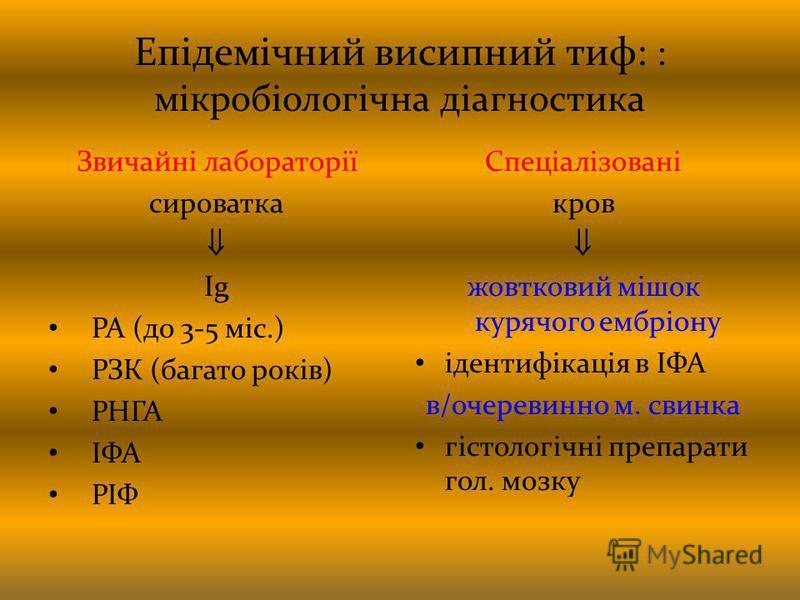 Епідемічний висипний тиф: : мікробіологічна діагностика Звичайні лабораторії сироватка Ig РА (до 3-5 міс.) РЗК (багато років) РНГА ІФА РІФ Спеціалізовані кров жовтковий мішок курячого ембріону ідентифікація в ІФА в/очеревинно м. свинка гістологічні п
