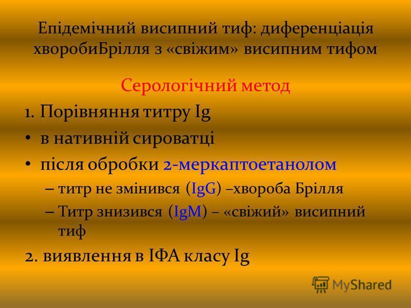 Епідемічний висипний тиф: диференціація хворобиБрілля з «свіжим» висипним тифом Серологічний метод 1. Порівняння титру Ig в нативній сироватці після обробки 2-меркаптоетанолом – титр не змінився (IgG) –хвороба Брілля – Титр знизився (IgM) – «свіжий»