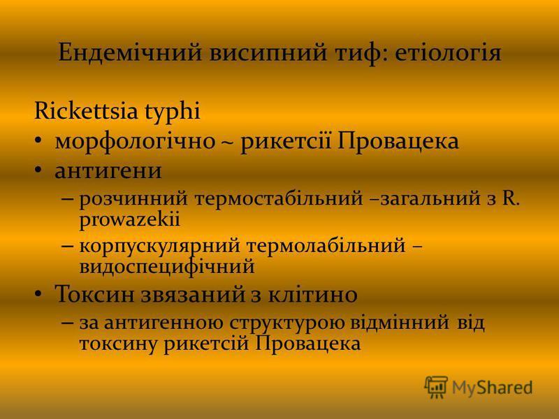 Ендемічний висипний тиф: етіологія Rickettsia typhi морфологічно ~ рикетсії Провацека антигени – розчинний термостабільний –загальний з R. prowazekii – корпускулярний термолабільний – видоспецифічний Токсин звязаний з клітино – за антигенною структур