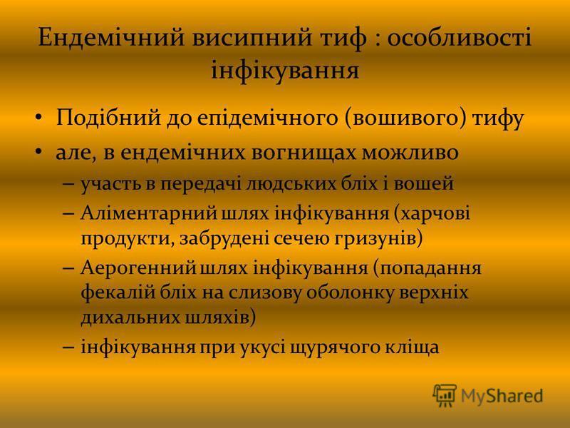 Ендемічний висипний тиф : особливості інфікування Подібний до епідемічного (вошивого) тифу але, в ендемічних вогнищах можливо – участь в передачі людських бліх і вошей – Аліментарний шлях інфікування (харчові продукти, забрудені сечею гризунів) – Аер