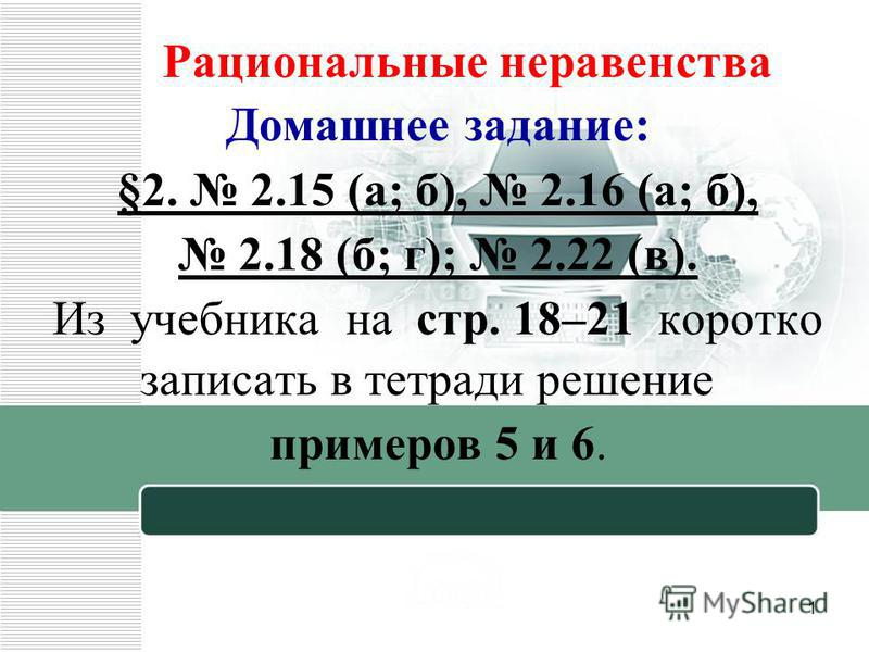 Рациональные неравенства Домашнее задание: §2. 2.15 (а; б), 2.16 (а; б), 2.18 (б; г); 2.22 (в). Из учебника на стр. 18–21 коротко записать в тетради решение примеров 5 и 6. 1