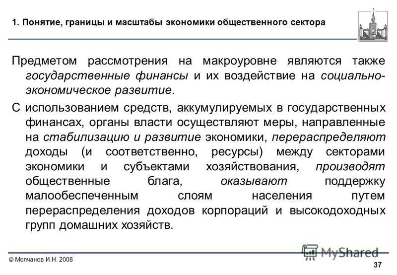 37 Молчанов И.Н. 2008 1. Понятие, границы и масштабы экономики общественного сектора Предметом рассмотрения на макроуровне являются также государственные финансы и их воздействие на социально- экономическое развитие. С использованием средств, аккумул