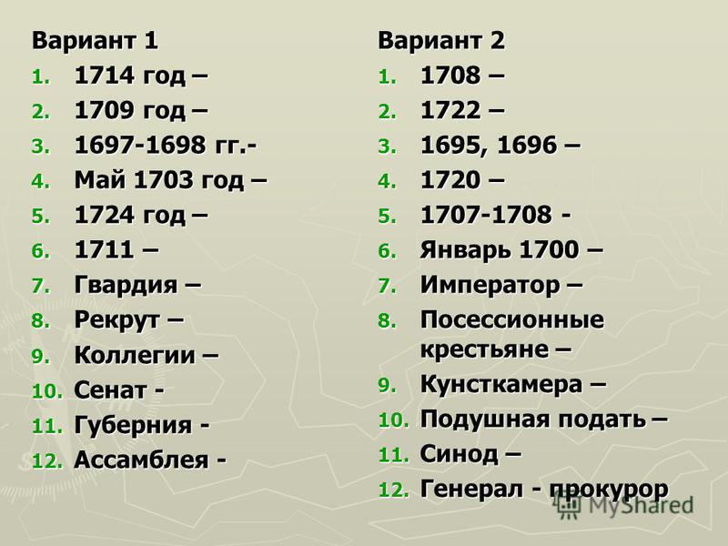 Вариант 1 1. 1714 год – 2. 1709 год – 3. 1697-1698 гг.- 4. Май 1703 год – 5. 1724 год – 6. 1711 – 7. Гвардия – 8. Рекрут – 9. Коллегии – 10. Сенат - 11. Губерния - 12. Ассамблея - Вариант 2 1. 1708 – 2. 1722 – 3. 1695, 1696 – 4. 1720 – 5. 1707-1708 -