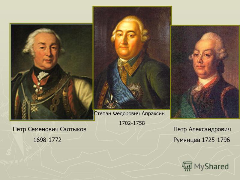 Петр Семенович Салтыков 1698-1772 Степан Федорович Апраксин 1702-1758 Петр Александрович Румянцев 1725-1796
