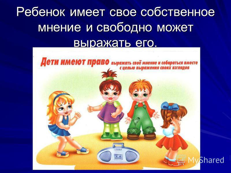 Ребенок имеет свое собственное мнение и свободно может выражать его.