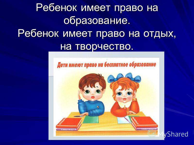 Ребенок имеет право на образование. Ребенок имеет право на отдых, на творчество.