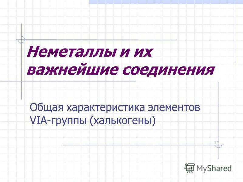 Неметаллы и их важнейшие соединения Общая характеристика элементов VIA-группы (халькогены)
