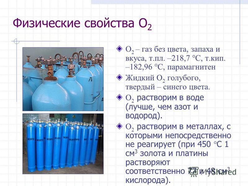 Физические свойства O 2 O 2 – газ без цвета, запаха и вкуса, т.пл. –218,7 С, т.кип. –182,96 С, парамагнитен Жидкий O 2 голубого, твердый – синего цвета. O 2 растворим в воде (лучше, чем азот и водород). O 2 растворим в металлах, с которыми непосредст