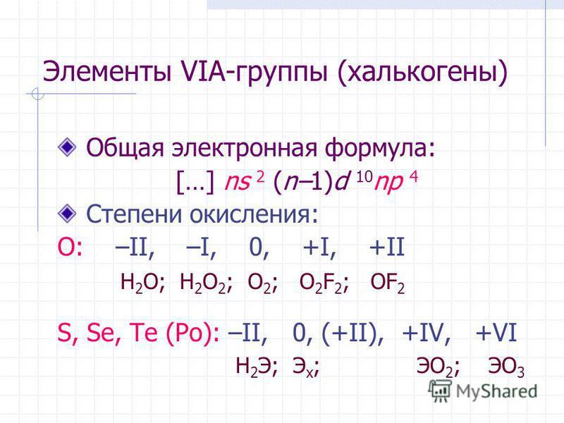 Элементы VIА-группы (халькогены) Общая электронная формула: […] ns 2 (n–1)d 10 np 4 Степени окислыения: O: –II, –I, 0, +I, +II H 2 O; H 2 O 2 ; O 2 ; O 2 F 2 ; OF 2 S, Se, Te (Po): –II, 0, (+II), +IV, +VI H 2 Э; Э х ; ЭО 2 ; ЭО 3